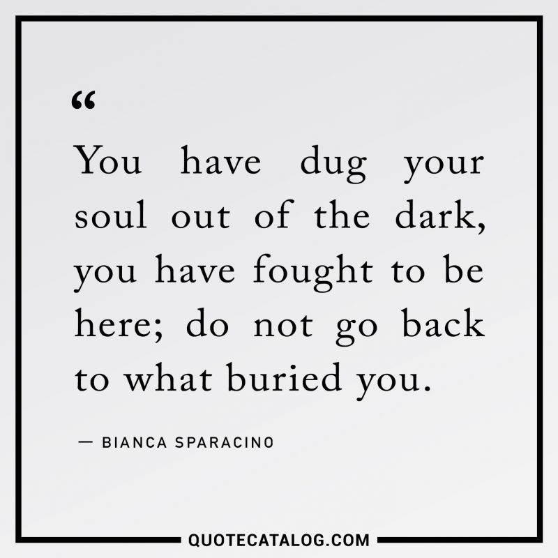 You have dug your soul out of the dark